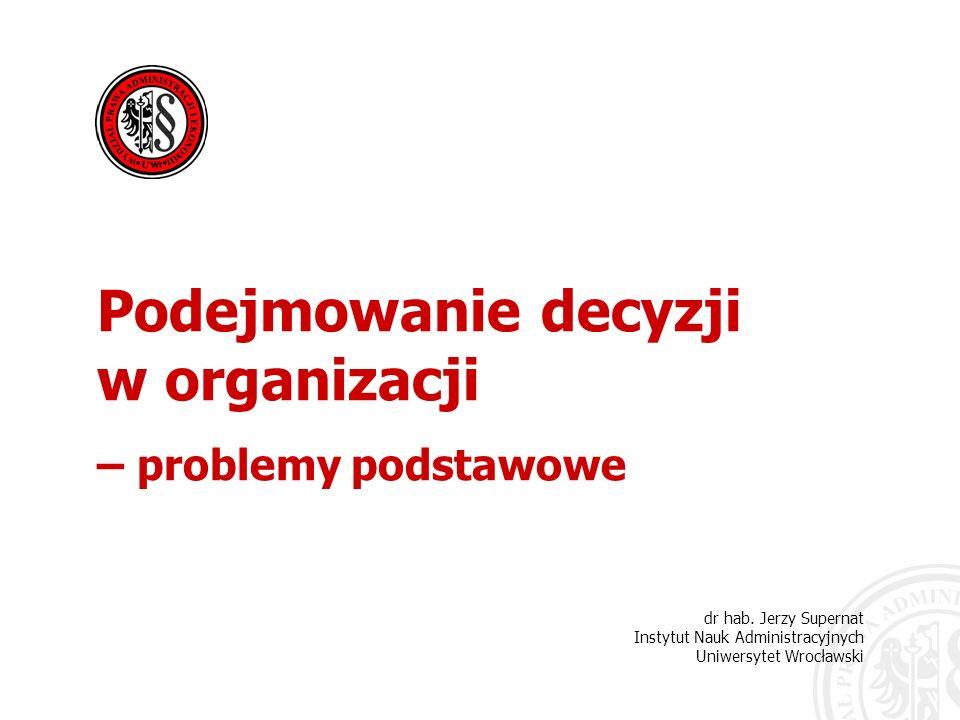 dr hab. Jerzy Supernat Instytut Nauk Administracyjnych Uniwersytet Wrocławski Podejmowanie decyzji w organizacji – problemy podstawowe