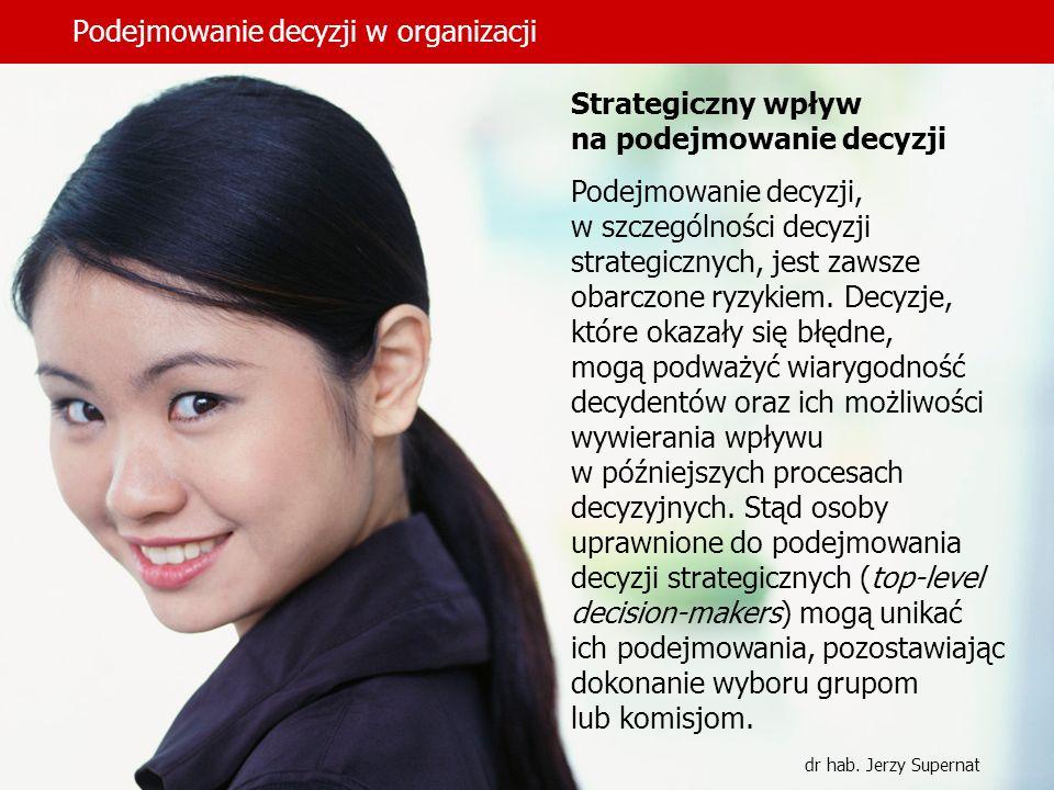 Podejmowanie decyzji w organizacji dr hab. Jerzy Supernat Strategiczny wpływ na podejmowanie decyzji Podejmowanie decyzji, w szczególności decyzji str