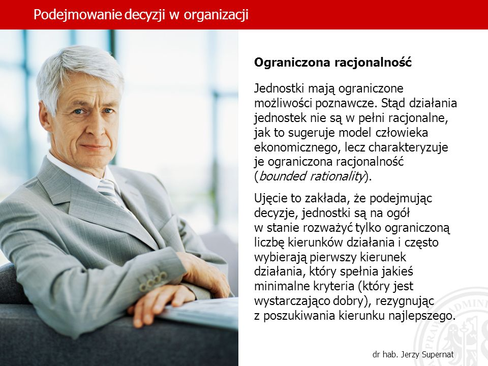 Podejmowanie decyzji w organizacji dr hab. Jerzy Supernat Ograniczona racjonalność Jednostki mają ograniczone możliwości poznawcze. Stąd działania jed