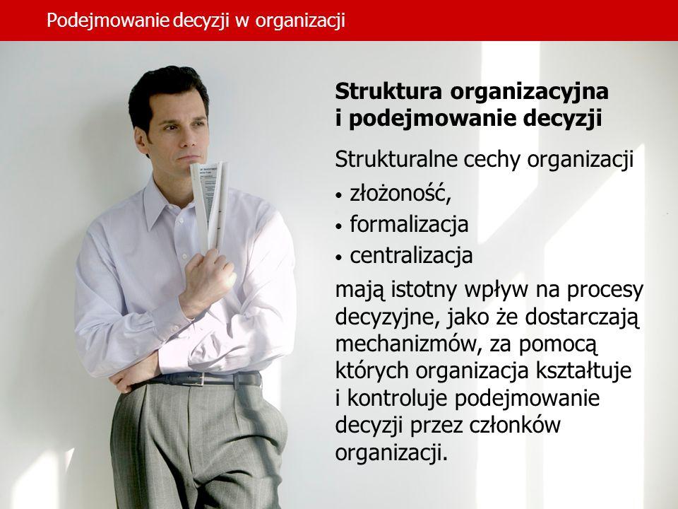 Podejmowanie decyzji w organizacji Struktura organizacyjna i podejmowanie decyzji Strukturalne cechy organizacji złożoność, formalizacja centralizacja