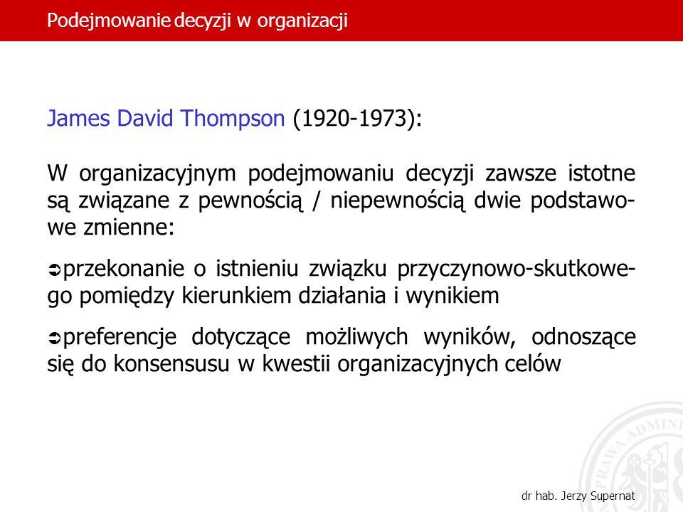 Podejmowanie decyzji w organizacji dr hab. Jerzy Supernat James David Thompson (1920-1973): W organizacyjnym podejmowaniu decyzji zawsze istotne są zw