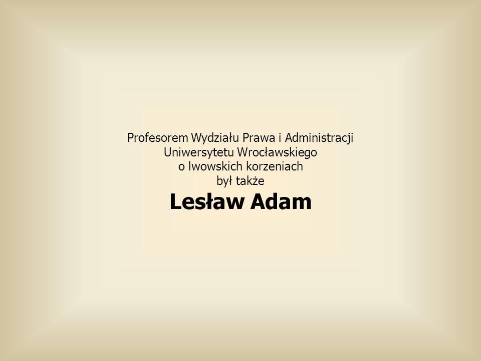 Profesorem Wydziału Prawa i Administracji Uniwersytetu Wrocławskiego o lwowskich korzeniach był także Lesław Adam