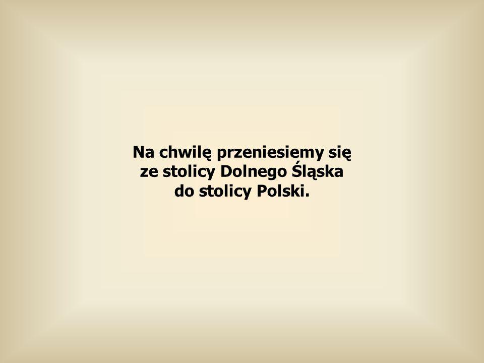 Na chwilę przeniesiemy się ze stolicy Dolnego Śląska do stolicy Polski.