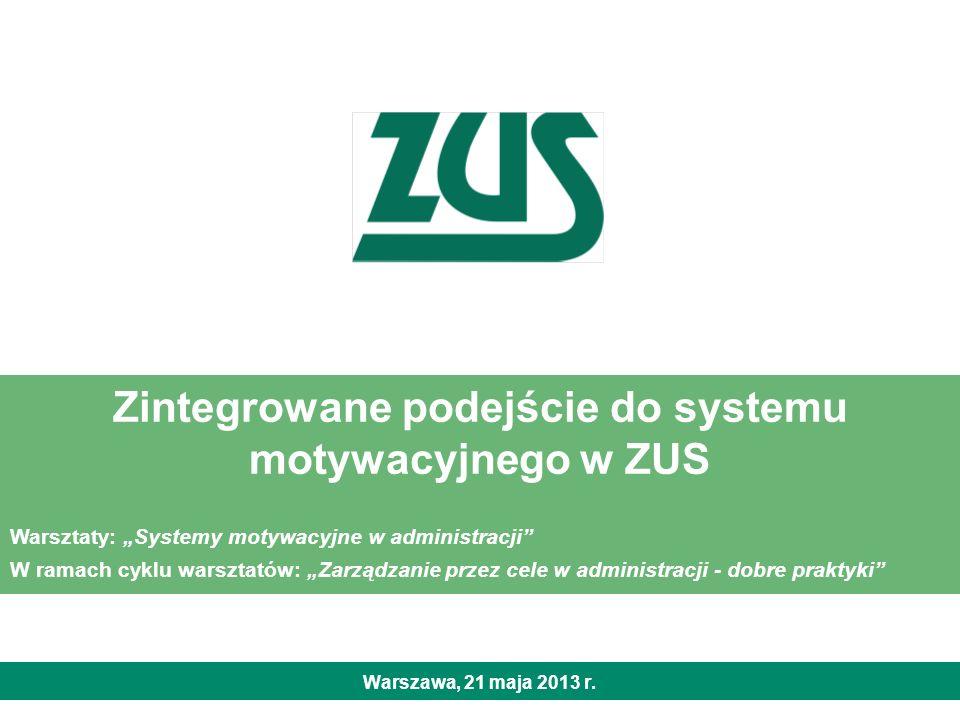 Zintegrowane podejście do systemu motywacyjnego w ZUS Warszawa, 21 maja 2013 r. Warsztaty: Systemy motywacyjne w administracji W ramach cyklu warsztat