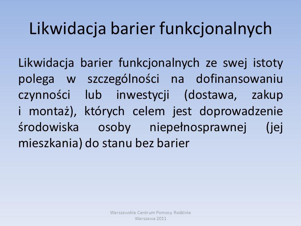 Likwidacja barier funkcjonalnych Likwidacja barier funkcjonalnych stanowi szansę na sprawniejsze funkcjonowanie osoby niepełnosprawnej we własnym domu, a tym samym, Stanowi alternatywę wobec umieszczania osób niepełnosprawnych w domach pomocy społecznej Warszawskie Centrum Pomocy Rodzinie Warszawa 2011