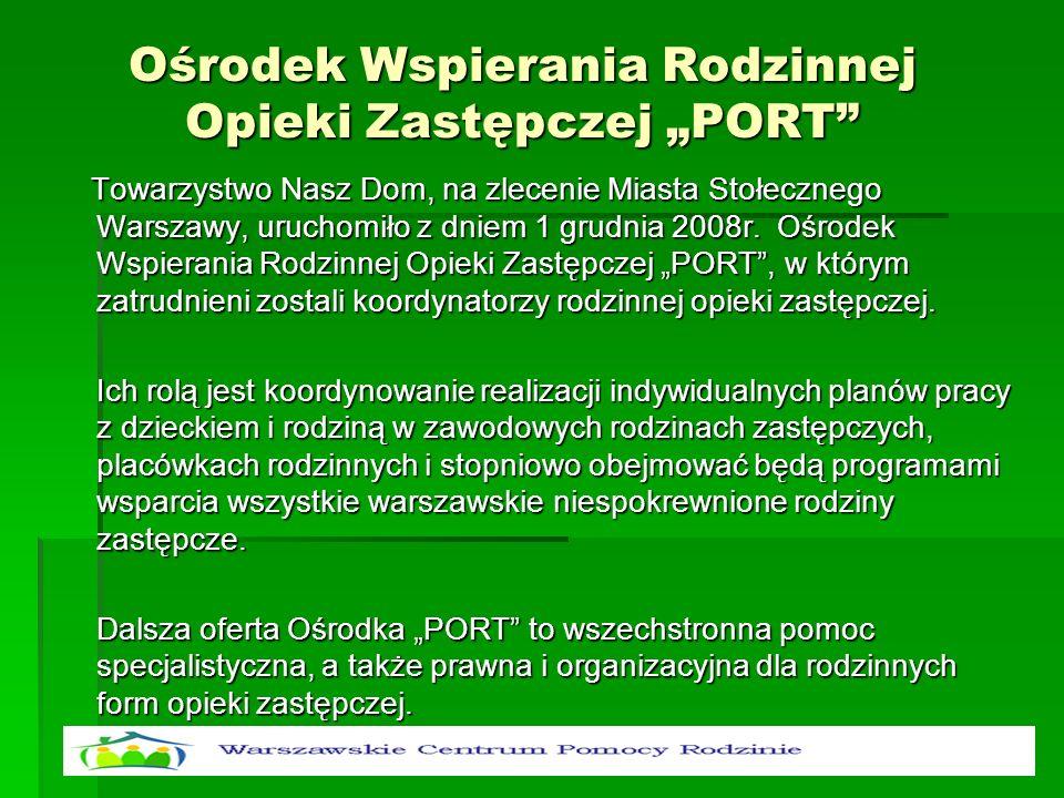 Ośrodek Wspierania Rodzinnej Opieki Zastępczej PORT Towarzystwo Nasz Dom, na zlecenie Miasta Stołecznego Warszawy, uruchomiło z dniem 1 grudnia 2008r.