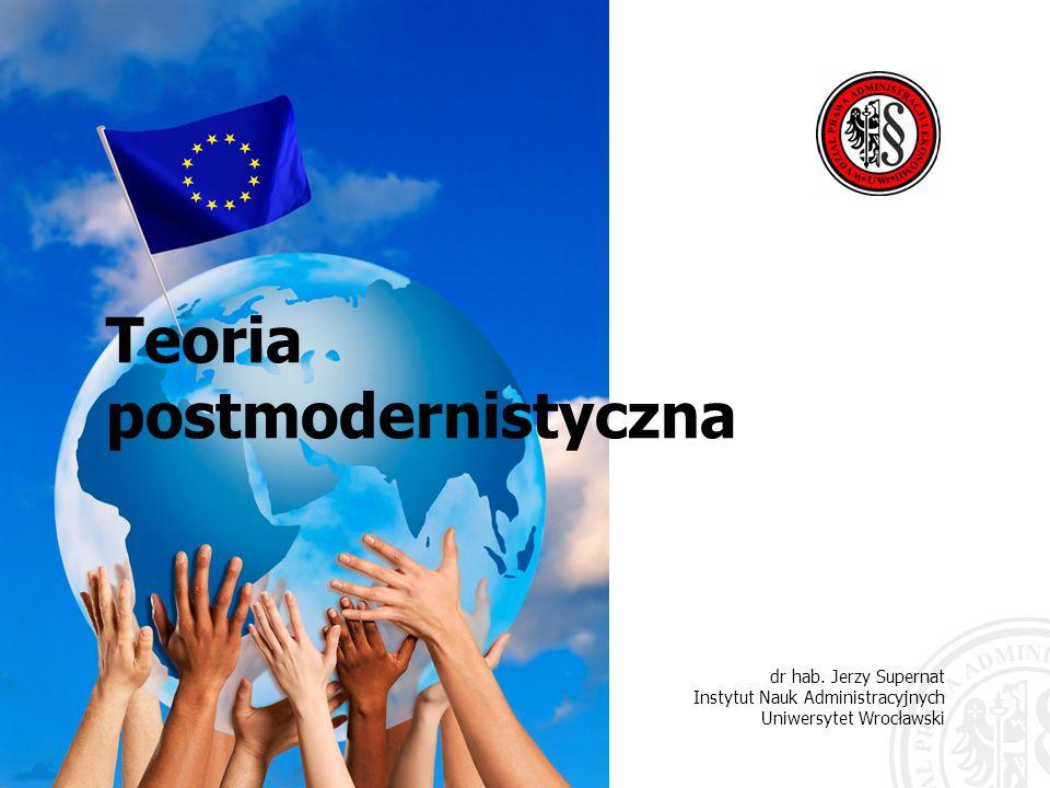 dr hab. Jerzy Supernat Instytut Nauk Administracyjnych Uniwersytet Wrocławski Teoria postmodernistyczna
