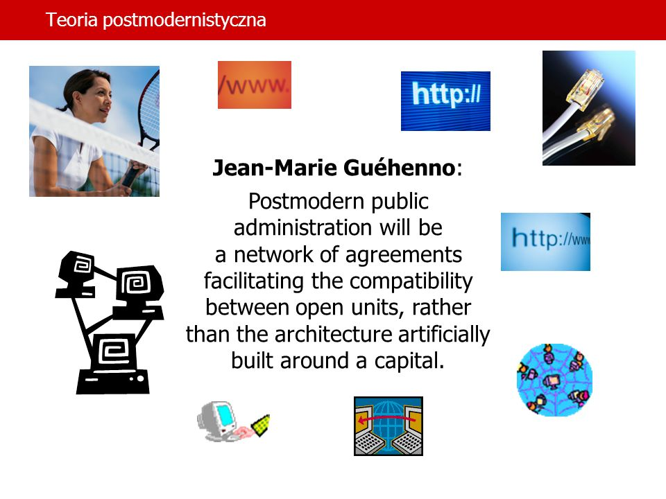 Teoria postmodernistyczna Jean-Marie Guéhenno: Postmodern public administration will be a network of agreements facilitating the compatibility between