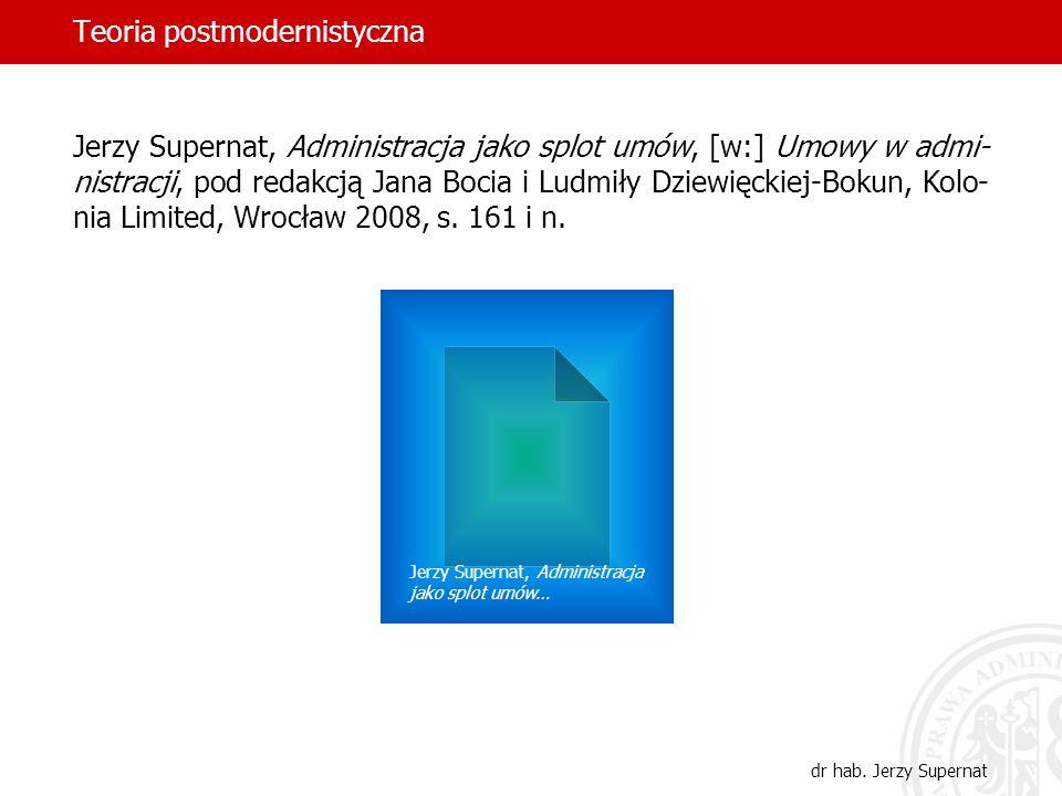 Teoria postmodernistyczna dr hab. Jerzy Supernat Jerzy Supernat, Administracja jako splot umów, [w:] Umowy w admi- nistracji, pod redakcją Jana Bocia