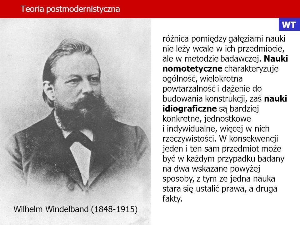 Teoria postmodernistyczna Wilhelm Windelband (1848-1915) różnica pomiędzy gałęziami nauki nie leży wcale w ich przedmiocie, ale w metodzie badawczej.