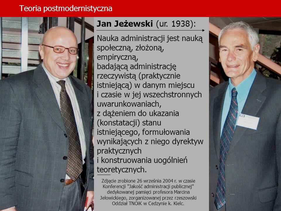 Teoria postmodernistyczna Jan Jeżewski (ur. 1938): Nauka administracji jest nauką społeczną, złożoną, empiryczną, badającą administrację rzeczywistą (