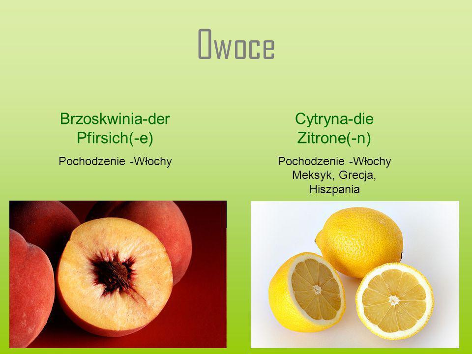 Owoce Brzoskwinia-der Pfirsich(-e) Pochodzenie -Włochy Cytryna-die Zitrone(-n) Pochodzenie -Włochy Meksyk, Grecja, Hiszpania