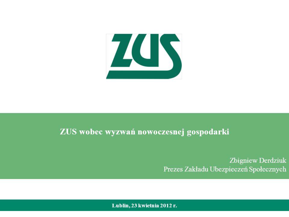 Lublin, 23 kwietnia 2012 r. ZUS wobec wyzwań nowoczesnej gospodarki Zbigniew Derdziuk Prezes Zakładu Ubezpieczeń Społecznych