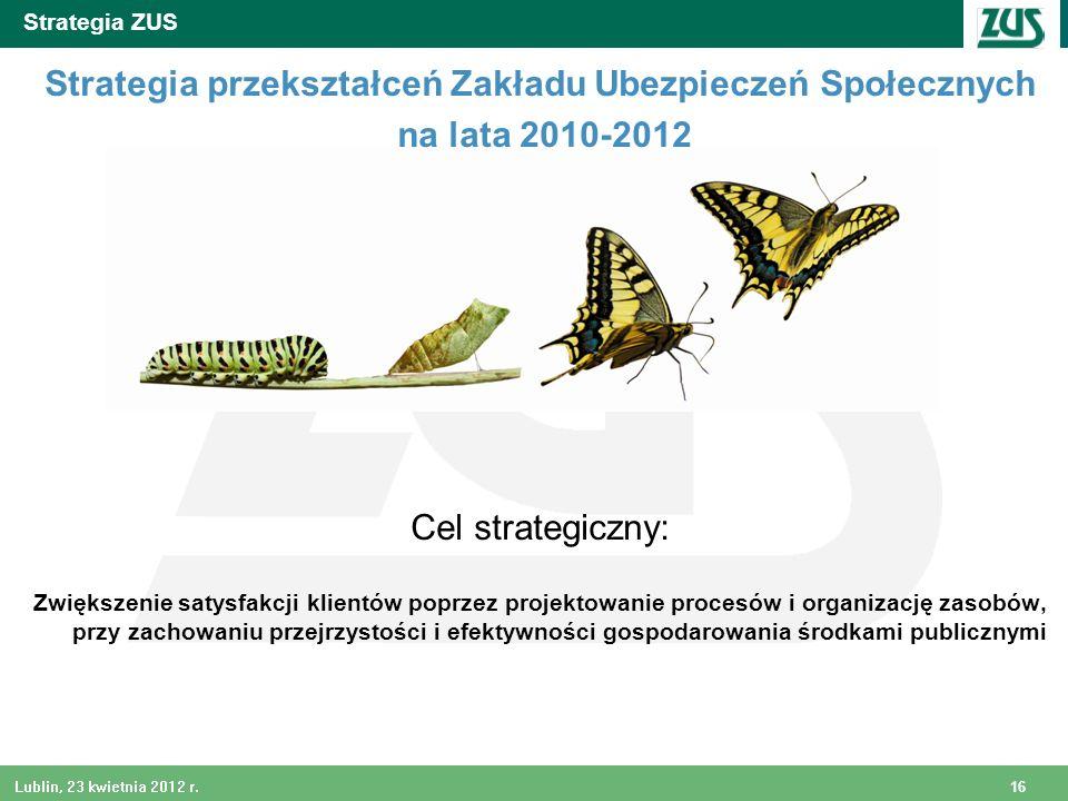 16 Lublin, 23 kwietnia 2012 r. Strategia ZUS Strategia przekształceń Zakładu Ubezpieczeń Społecznych na lata 2010-2012 Cel strategiczny: Zwiększenie s