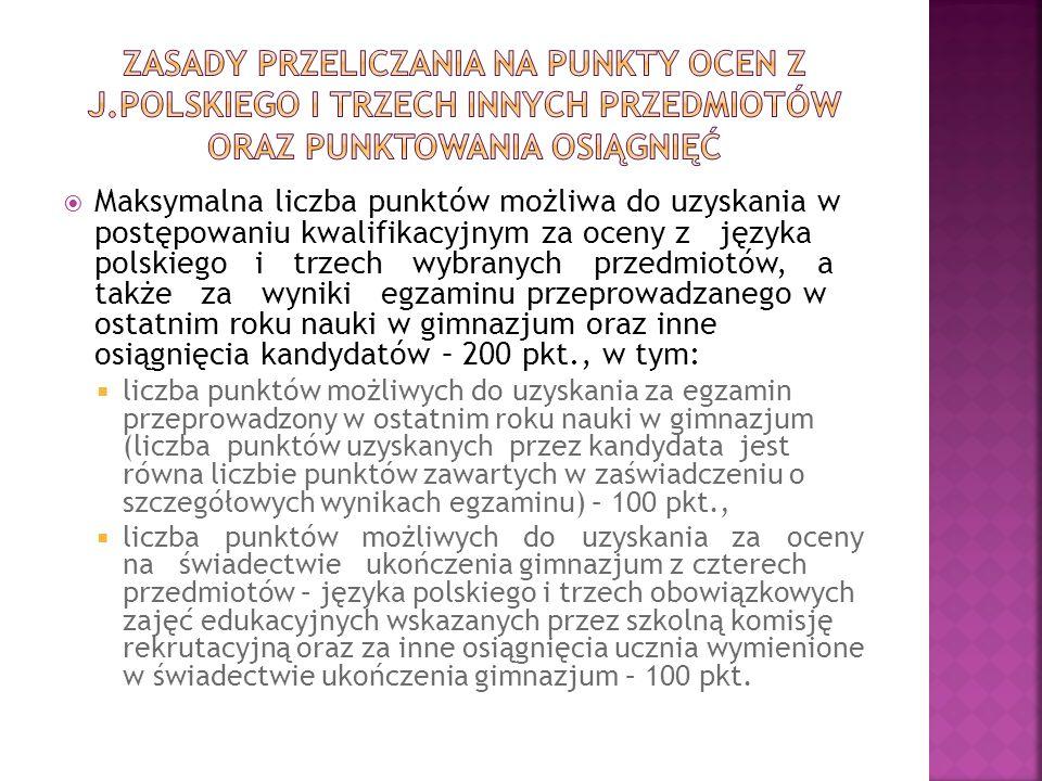 Maksymalna liczba punktów możliwa do uzyskania w postępowaniu kwalifikacyjnym za oceny z języka polskiego i trzech wybranych przedmiotów, a także za wyniki egzaminu przeprowadzanego w ostatnim roku nauki w gimnazjum oraz inne osiągnięcia kandydatów – 200 pkt., w tym: liczba punktów możliwych do uzyskania za egzamin przeprowadzony w ostatnim roku nauki w gimnazjum (liczba punktów uzyskanych przez kandydata jest równa liczbie punktów zawartych w zaświadczeniu o szczegółowych wynikach egzaminu) – 100 pkt., liczba punktów możliwych do uzyskania za oceny na świadectwie ukończenia gimnazjum z czterech przedmiotów – języka polskiego i trzech obowiązkowych zajęć edukacyjnych wskazanych przez szkolną komisję rekrutacyjną oraz za inne osiągnięcia ucznia wymienione w świadectwie ukończenia gimnazjum – 100 pkt.