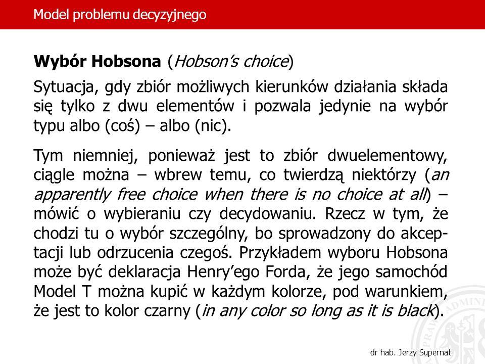 14 Wybór Hobsona (Hobsons choice) Sytuacja, gdy zbiór możliwych kierunków działania składa się tylko z dwu elementów i pozwala jedynie na wybór typu a