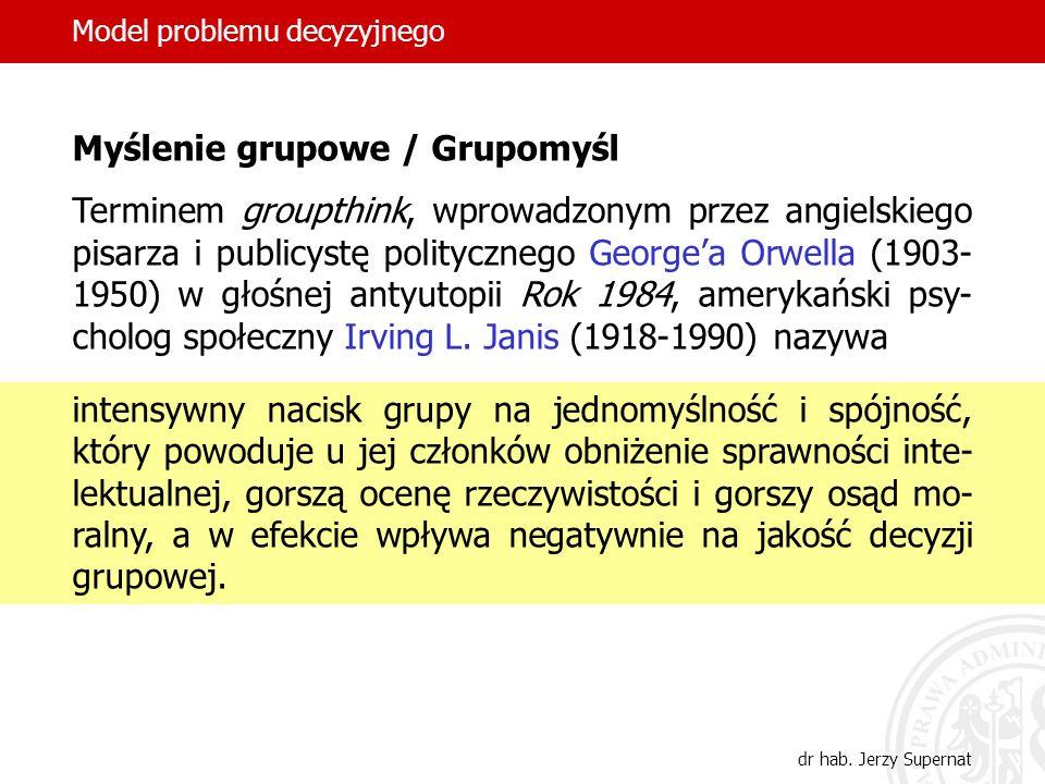 8 Model problemu decyzyjnego dr hab. Jerzy Supernat Myślenie grupowe / Grupomyśl Terminem groupthink, wprowadzonym przez angielskiego pisarza i public