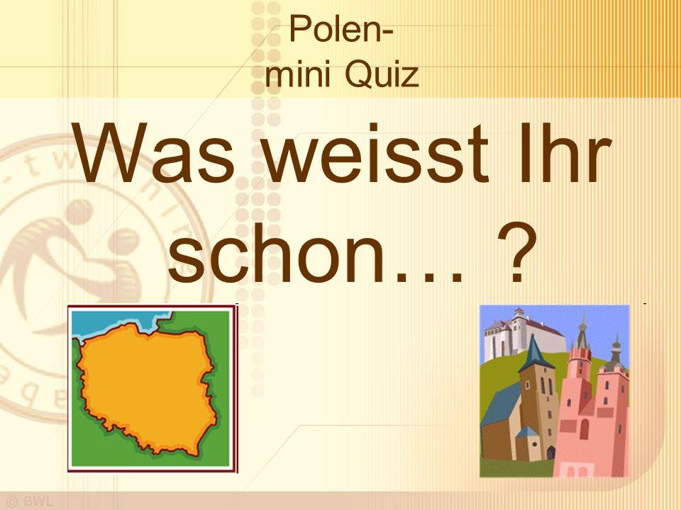 Polen- mini Quiz Was weisst Ihr schon… ?