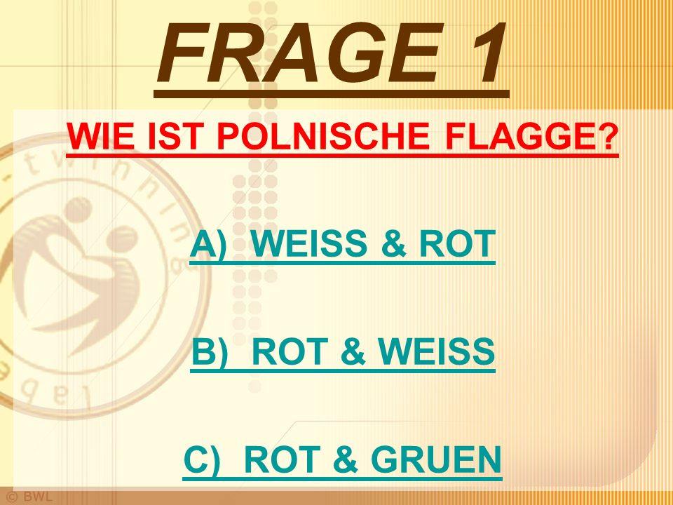 FRAGE 1 WIE IST POLNISCHE FLAGGE? A) WEISS & ROT B) ROT & WEISS C) ROT & GRUEN
