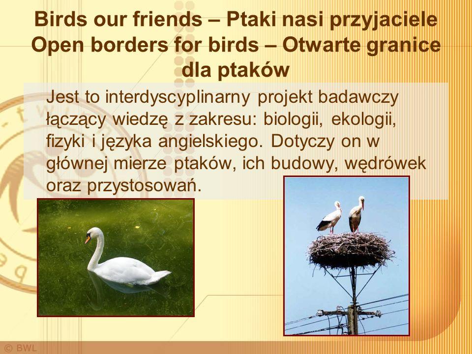 Birds our friends – Ptaki nasi przyjaciele Open borders for birds – Otwarte granice dla ptaków Jest to interdyscyplinarny projekt badawczy łączący wiedzę z zakresu: biologii, ekologii, fizyki i języka angielskiego.
