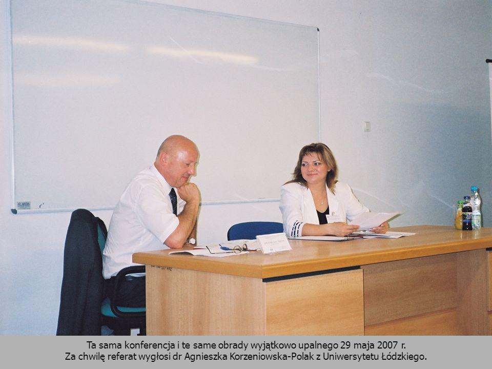 Ta sama konferencja i te same obrady wyjątkowo upalnego 29 maja 2007 r. Za chwilę referat wygłosi dr Agnieszka Korzeniowska-Polak z Uniwersytetu Łódzk