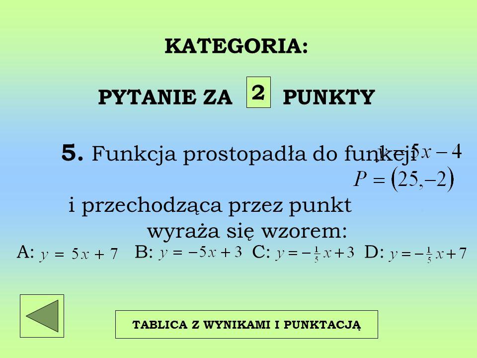 KATEGORIA: PYTANIE ZA PUNKTY 5. Funkcja prostopadła do funkcji. i przechodząca przez punkt. wyraża się wzorem: 2 TABLICA Z WYNIKAMI I PUNKTACJĄ A: B: