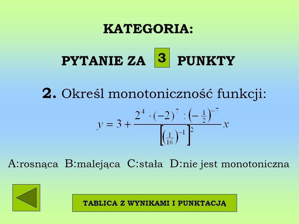 KATEGORIA: PYTANIE ZA PUNKTY 2. Określ monotoniczność funkcji: 3 TABLICA Z WYNIKAMI I PUNKTACJĄ A: rosnąca B: malejąca C: stała D: nie jest monotonicz