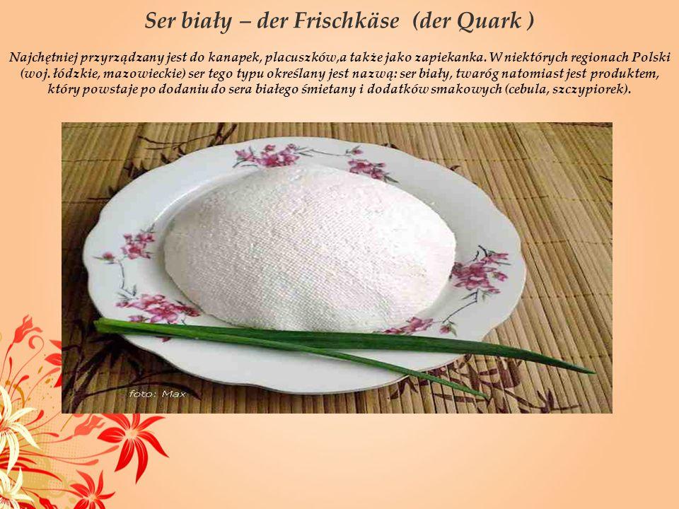 Ser biały – der Frischkäse (der Quark ) Najchętniej przyrządzany jest do kanapek, placuszków,a także jako zapiekanka. W niektórych regionach Polski (w