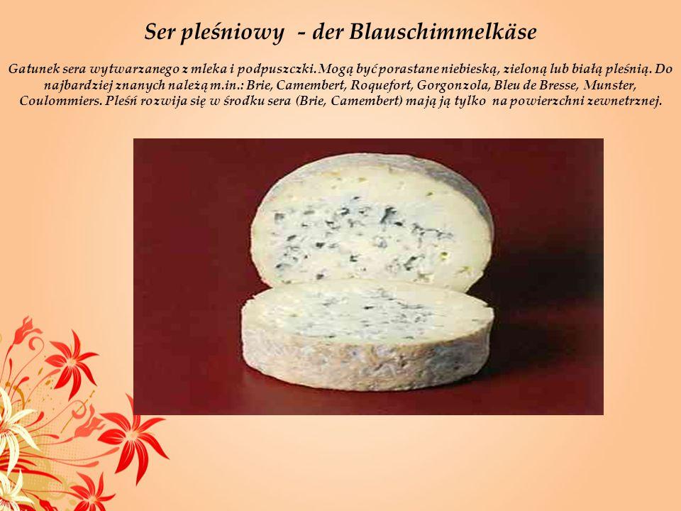 Ser pleśniowy - der Blauschimmelkäse Gatunek sera wytwarzanego z mleka i podpuszczki. Mogą być porastane niebieską, zieloną lub białą pleśnią. Do najb