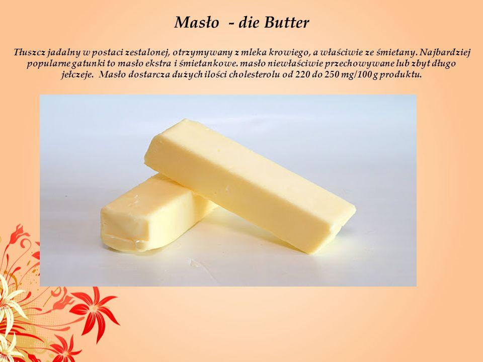 Masło - die Butter Tłuszcz jadalny w postaci zestalonej, otrzymywany z mleka krowiego, a właściwie ze śmietany. Najbardziej popularne gatunki to masło