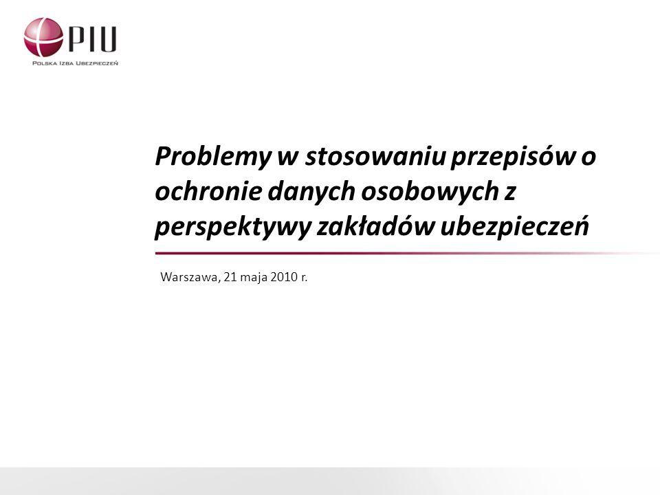 Problemy w stosowaniu przepisów o ochronie danych osobowych z perspektywy zakładów ubezpieczeń Warszawa, 21 maja 2010 r.