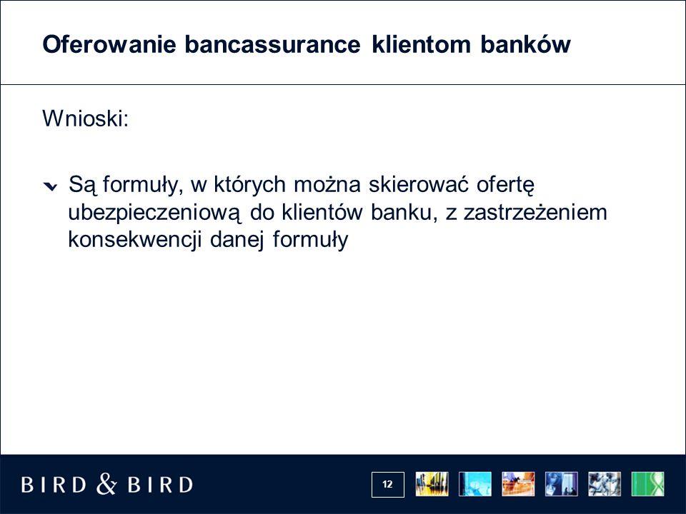 12 Oferowanie bancassurance klientom banków Wnioski: Są formuły, w których można skierować ofertę ubezpieczeniową do klientów banku, z zastrzeżeniem k