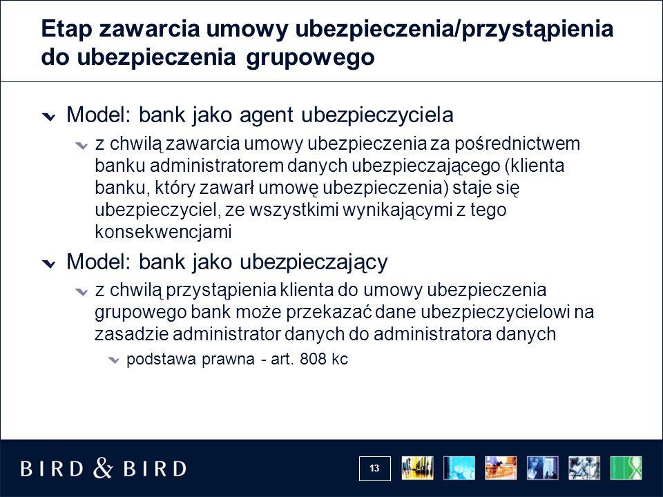 13 Etap zawarcia umowy ubezpieczenia/przystąpienia do ubezpieczenia grupowego Model: bank jako agent ubezpieczyciela z chwilą zawarcia umowy ubezpiecz