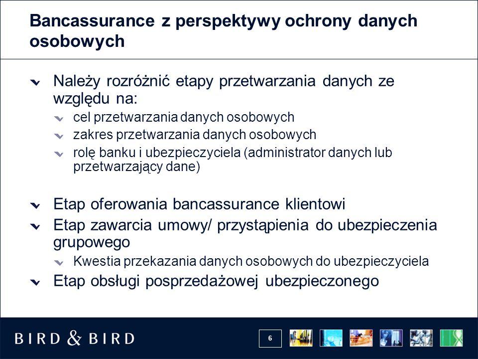 6 Bancassurance z perspektywy ochrony danych osobowych Należy rozróżnić etapy przetwarzania danych ze względu na: cel przetwarzania danych osobowych z