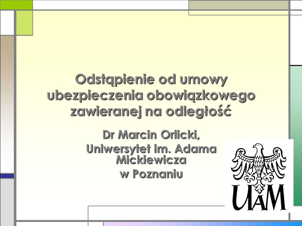 Odstąpienie od umowy ubezpieczenia obowiązkowego zawieranej na odległość Dr Marcin Orlicki, Uniwersytet im. Adama Mickiewicza w Poznaniu