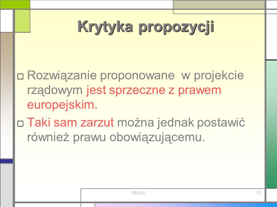 ORLICKI12 Krytyka propozycji Rozwiązanie proponowane w projekcie rządowym jest sprzeczne z prawem europejskim. Taki sam zarzut można jednak postawić r