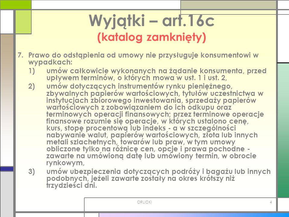 ORLICKI4 Wyjątki – art.16c (katalog zamknięty) 7. Prawo do odstąpienia od umowy nie przysługuje konsumentowi w wypadkach: 1) umów całkowicie wykonanyc