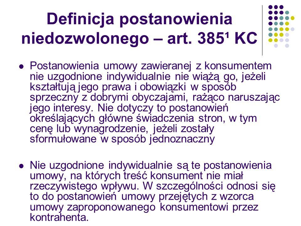 Definicja postanowienia niedozwolonego – art. 385¹ KC Postanowienia umowy zawieranej z konsumentem nie uzgodnione indywidualnie nie wiążą go, jeżeli k
