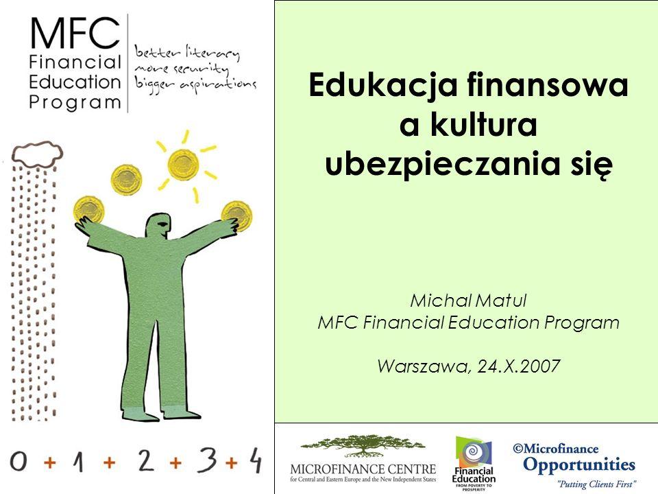Michal Matul MFC Financial Education Program Warszawa, 24.X.2007 Edukacja finansowa a kultura ubezpieczania się