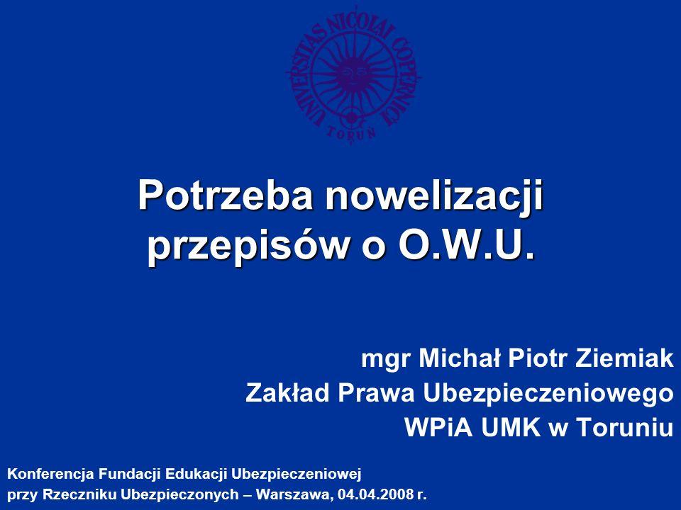 Potrzeba nowelizacji przepisów o O.W.U. mgr Michał Piotr Ziemiak Zakład Prawa Ubezpieczeniowego WPiA UMK w Toruniu Konferencja Fundacji Edukacji Ubezp
