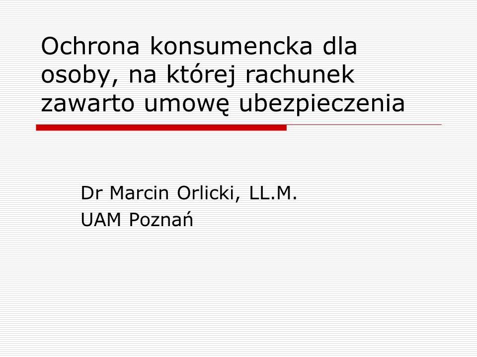 Ochrona konsumencka dla osoby, na której rachunek zawarto umowę ubezpieczenia Dr Marcin Orlicki, LL.M.