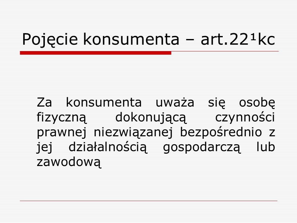 Pojęcie konsumenta – art.22¹kc Za konsumenta uważa się osobę fizyczną dokonującą czynności prawnej niezwiązanej bezpośrednio z jej działalnością gospodarczą lub zawodową