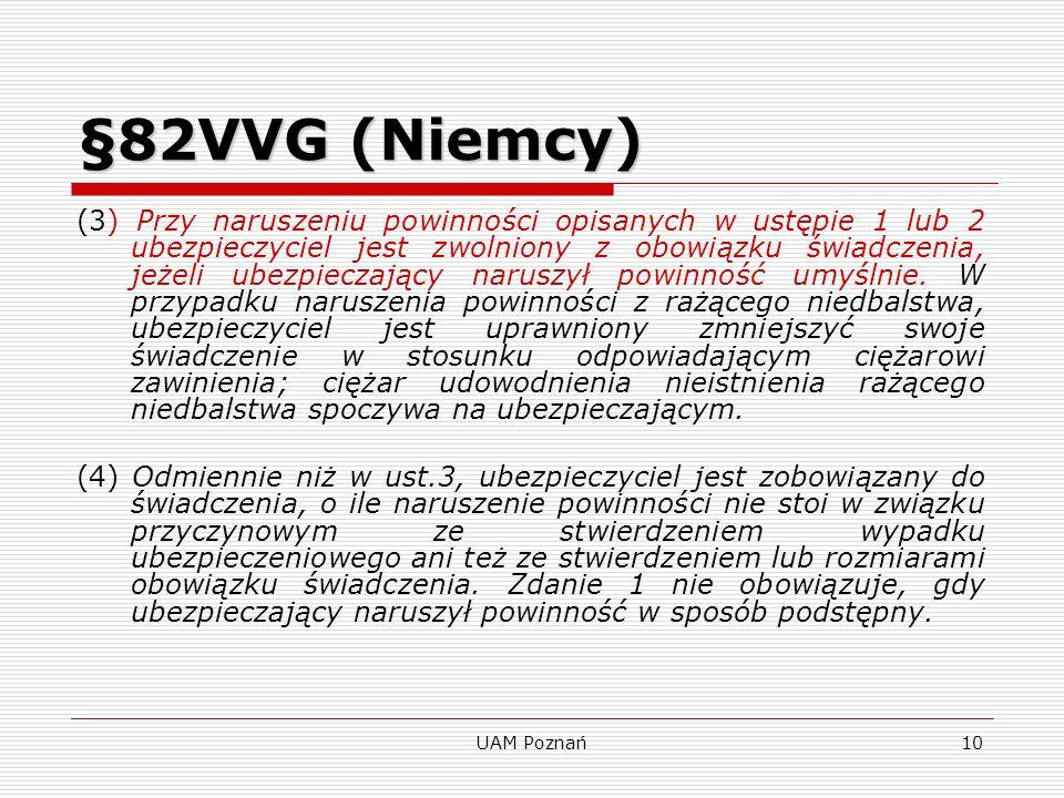 UAM Poznań11 Zgoda ubezpieczonego w ubezpieczeniu na życie §150 ust.2 VVG(Niemcy) Zgoda ubezpieczonego w ubezpieczeniu na życie §150 ust.2 VVG (Niemcy) Jeżeli ubezpieczenie zostało zawarte na wypadek śmierci innej osoby, a umówione świadczenie przekracza zwykłe koszty pogrzebu, do skuteczności umowy potrzebna jest pisemna zgoda tejże osoby; nie dotyczy to ubezpieczeń grupowych na życie w zakresie zakładowego zabezpieczenia na starość.