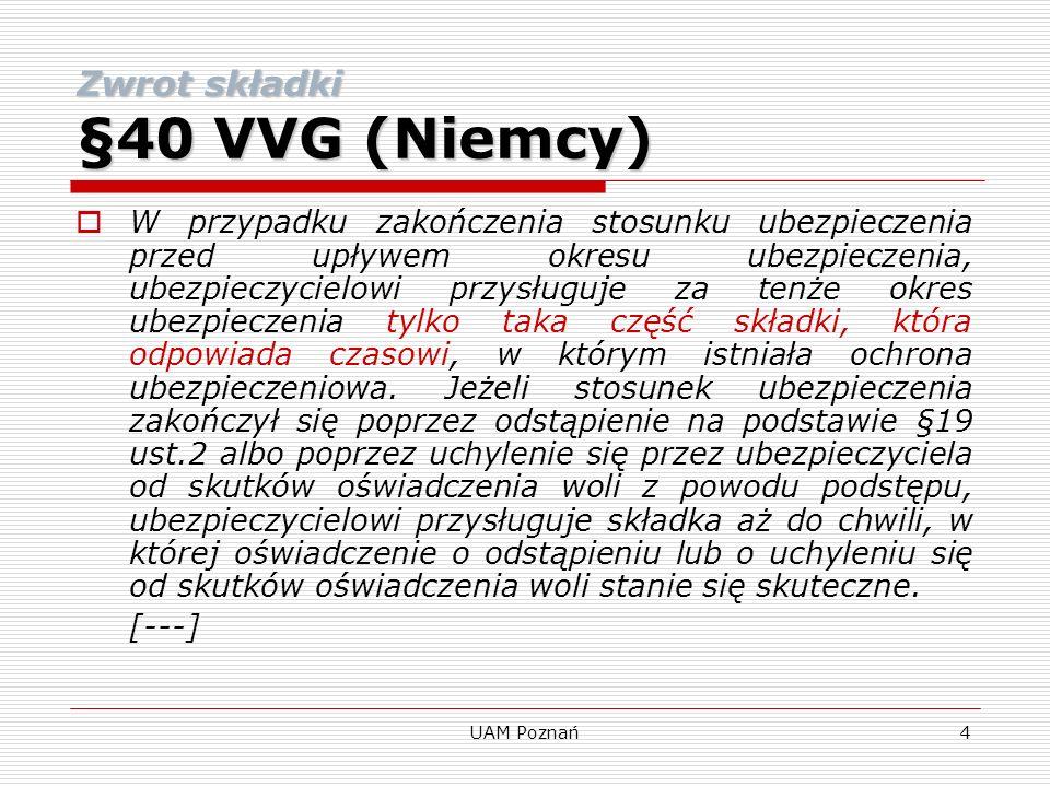 UAM Poznań5 Uzasadnienie nowelizacji przez niemiecki Rząd Federalny Nowe zdanie 1 wskazuje ogólnie, że ubezpieczycielowi w przypadku zakończenia stosunku ubezpieczenia przed końcem bieżącego okresu ubezpieczenia, przysługuje tylko ta część umówionej składki, która odpowiada ryzyku ponoszonemu w odniesieniu do czasu.