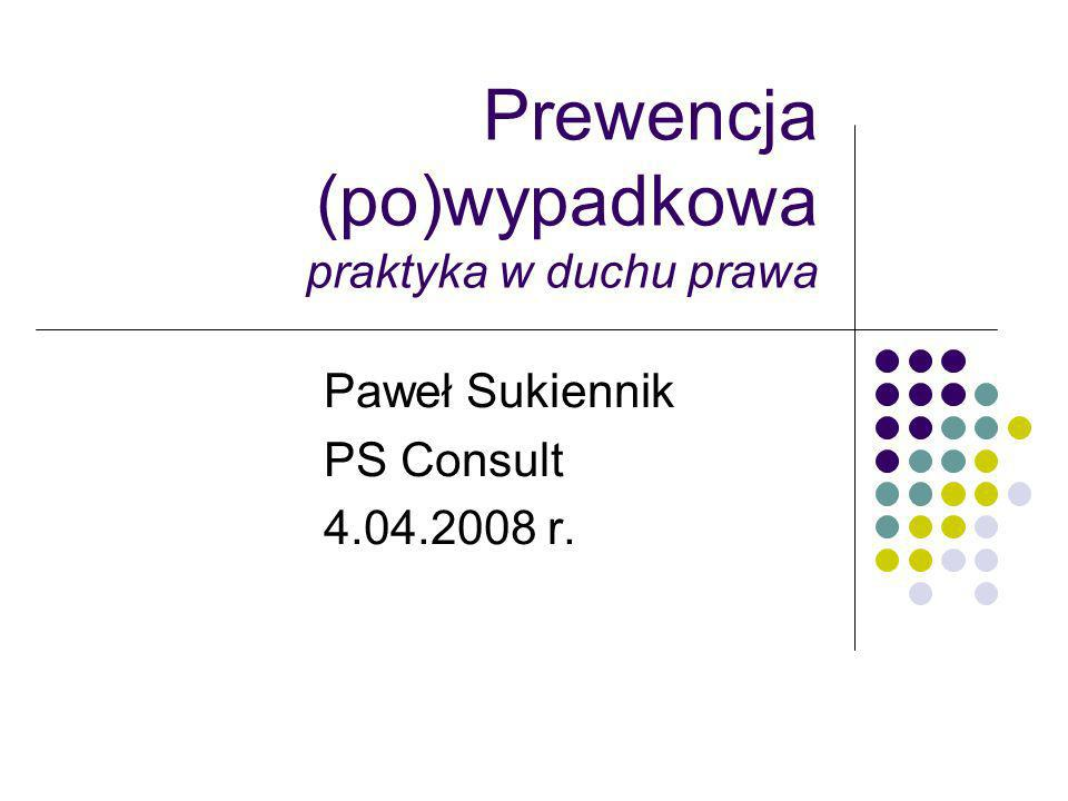 Prewencja (po)wypadkowa praktyka w duchu prawa Paweł Sukiennik PS Consult 4.04.2008 r.