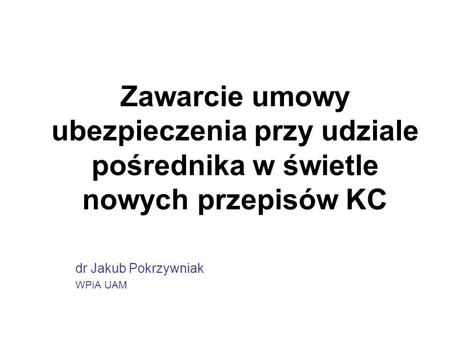 Zawarcie umowy ubezpieczenia przy udziale pośrednika w świetle nowych przepisów KC dr Jakub Pokrzywniak WPiA UAM