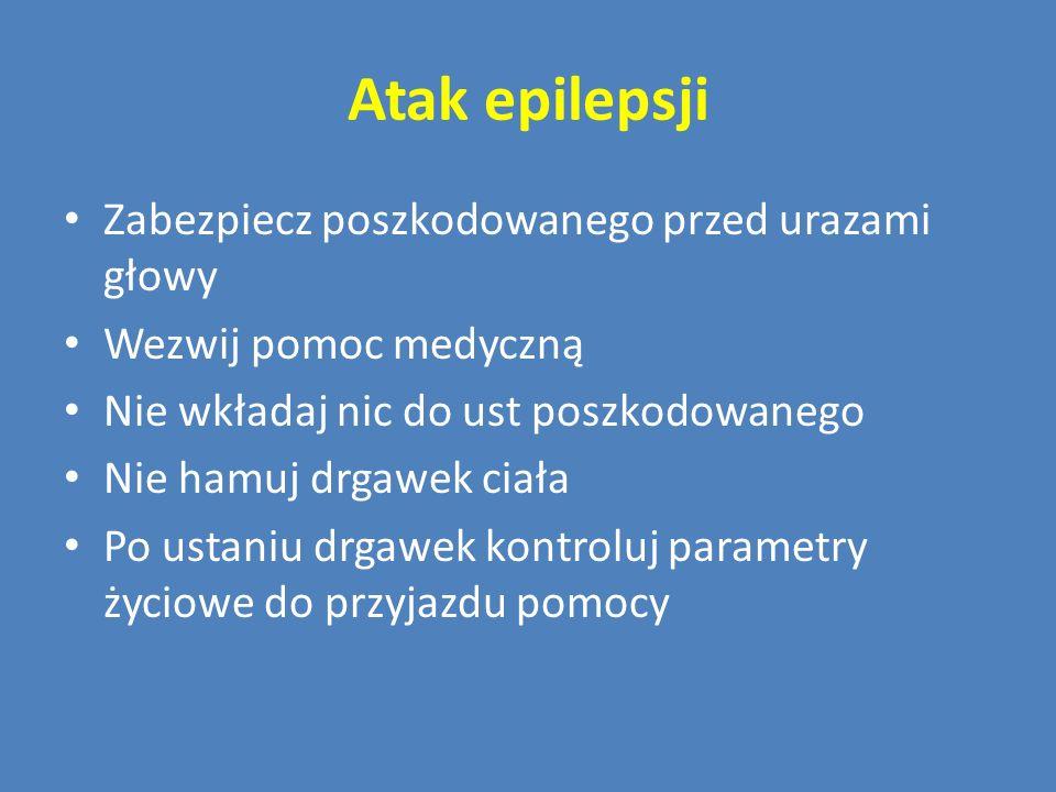 Atak epilepsji Zabezpiecz poszkodowanego przed urazami głowy Wezwij pomoc medyczną Nie wkładaj nic do ust poszkodowanego Nie hamuj drgawek ciała Po us