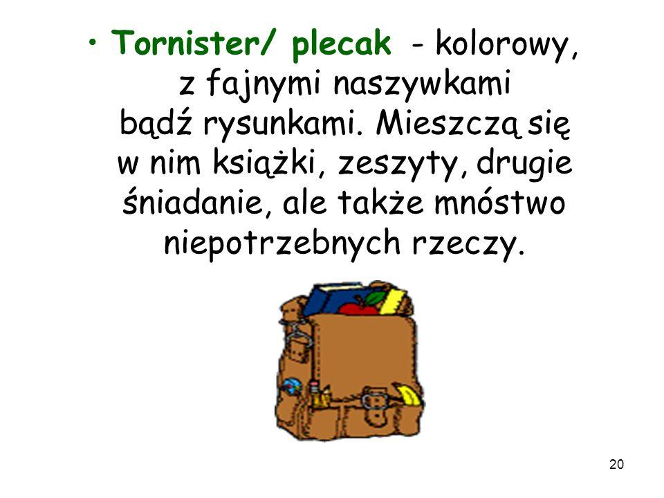 20 Tornister/ plecak - kolorowy, z fajnymi naszywkami bądź rysunkami. Mieszczą się w nim książki, zeszyty, drugie śniadanie, ale także mnóstwo niepotr