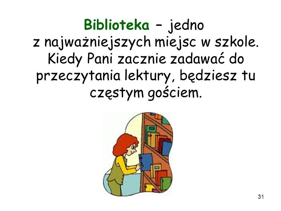 31 Biblioteka – jedno z najważniejszych miejsc w szkole. Kiedy Pani zacznie zadawać do przeczytania lektury, będziesz tu częstym gościem.