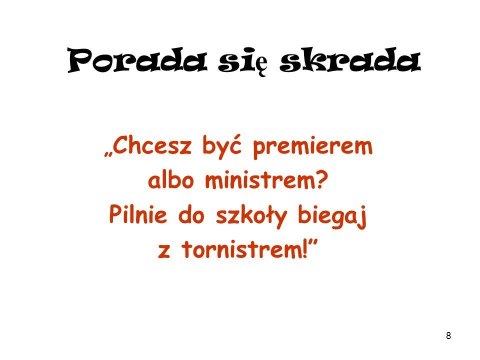 8 Porada si ę skrada Chcesz być premierem albo ministrem? Pilnie do szkoły biegaj z tornistrem!